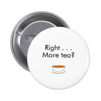 Right . . . More tea? – tea quote Pinback Buttons