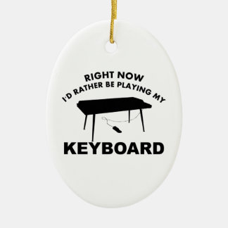 Right now I'd rather be playing the KEYBOAR. Ceramic Ornament