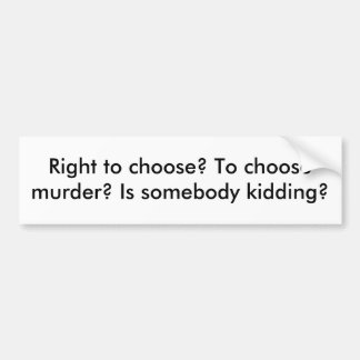 Right to choose? To choose murder? Is somebody ... Bumper Sticker