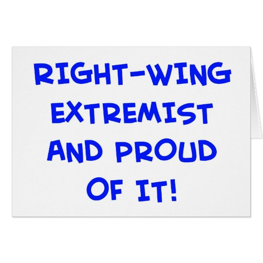 RIGHT-WING EXTREMIST AND PROUD OF IT! CARD