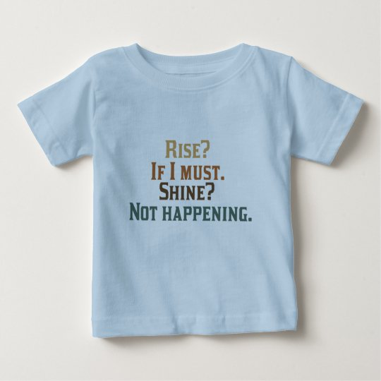 Rise? If I Must. Shine? Not Happening. Baby T-Shirt