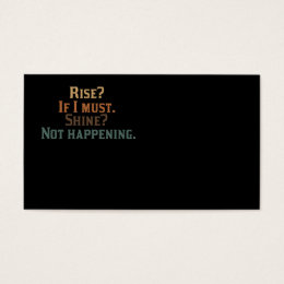 Rise? If I Must. Shine? Not Happening. Business Card
