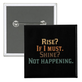 Rise? If I Must. Shine? Not Happening. Button