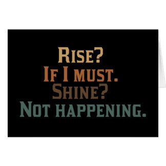 Rise? If I Must. Shine? Not Happening. Greeting Card