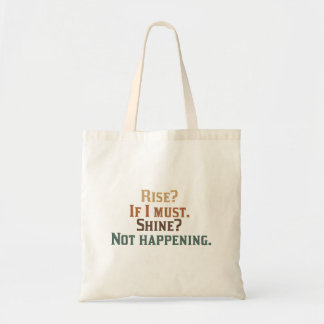 Rise? If I Must. Shine? Not Happening. Tote Bag