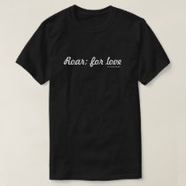 Roar; for love (Black Shirt) T-Shirt
