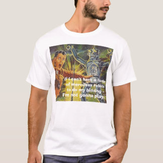 robot2, If I can't have a horde of merciless ro... T-Shirt