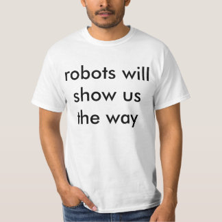 Robots Will Show Us The Way Shirt