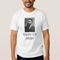 roentgen-1, Roentgen is my Homeboy T Shirt