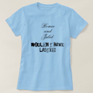 Romeo and Juliet wouldn't have lasted Tee Shirt