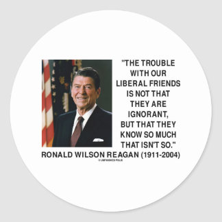 Ronald Reagan Trouble With Liberal Friends Quote Stickers