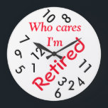"Round (Large) Wall Clock/Who cares I&#39;m Retired Large Clock<br><div class=""desc"">Wall Clock/Who cares I&#39;m Retired It&#39;s time to show off your favorite art, photos, and text with a custom round wall clock from Zazzle. Featured in two sizes, this wall clock is vibrantly printed with AcryliPrint&#174;HD process to ensure the highest quality display of any content. Order this custom round wall...</div>"