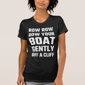 Row, Row, Row Your Boat Gently Off a Cliff T Shirt