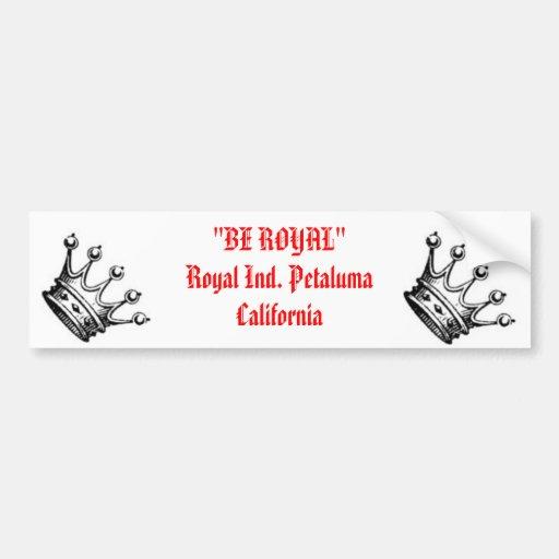 """royal, royal, """"BE ROYAL""""Royal Ind. Petaluma Cal... Car Bumper Sticker"""