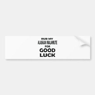 Rub my Alaskan Malamute for good luck Car Bumper Sticker