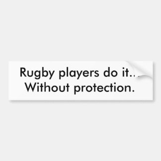 Rugby players do it...Without protection. Bumper Sticker