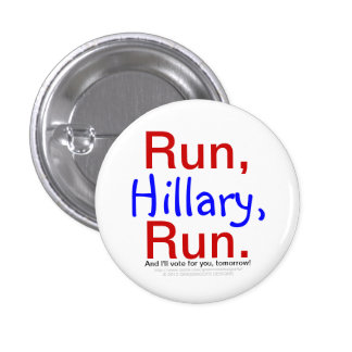 Run, Hillary, Run. And I'll Vote for You Tomorrow! Pinback Button