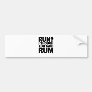RUN I THOUGHT YOU SAID RUM.......png Bumper Sticker