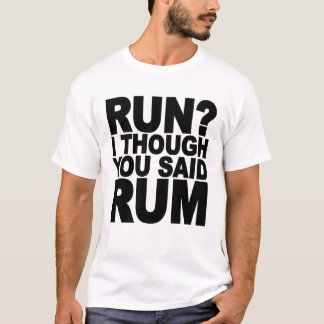 RUN I THOUGHT YOU SAID RUM.......png T-Shirt