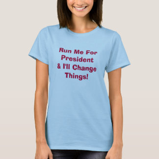 Run Me For President & I'll Change Things t-shirt