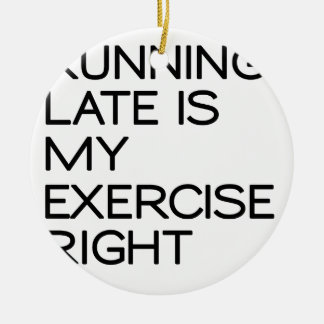 RUNNING LATE IS MY EXERCISE . RIGHT CERAMIC ORNAMENT