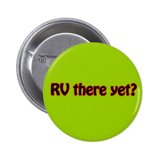 RV there yet? Pinback Buttons