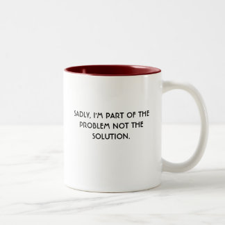 SADLY, I'M PART OF THE PROBLEM NOT THE SOLUTION. COFFEE MUG