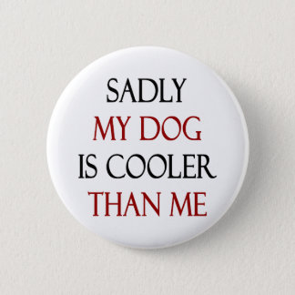 Sadly My Dog Is Cooler Than Me Pinback Button