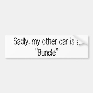 """Sadly, my other car is a """"Buncle"""" Bumper Sticker"""