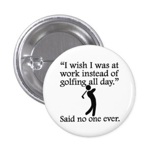 Said No One Ever: Golfing All Day Button