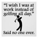 Said No One Ever: Golfing All Day Print