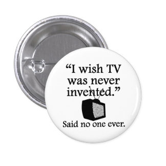 Said No One Ever: I Wish TV Was Never Invented Pinback Button