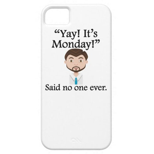 Said No One Ever: Yay! It's Monday! iPhone 5 Cases