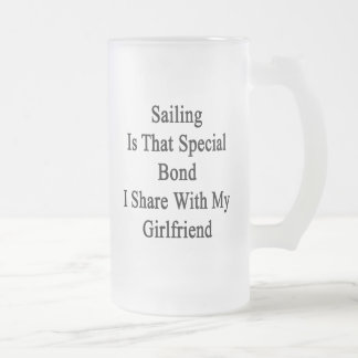 Sailing Is That Special Bond I Share With My Girlf Frosted Glass Beer Mug