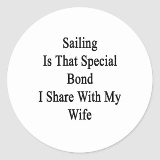 Sailing Is That Special Bond I Share With My Wife. Classic Round Sticker