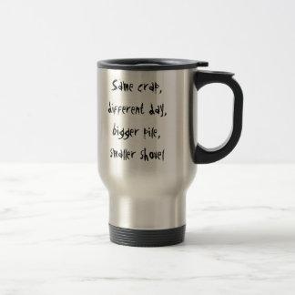Same crap, different day, bigger pile, smaller ... travel mug