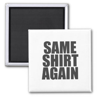 Same Shirt Again.Dark text Magnet