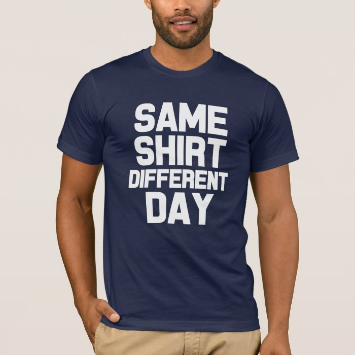 Same shirt different day funny saying shirt zazzle for Custom t shirt next day delivery