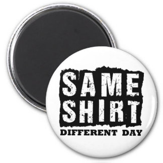 Same Shirt.  Different Day. Magnets