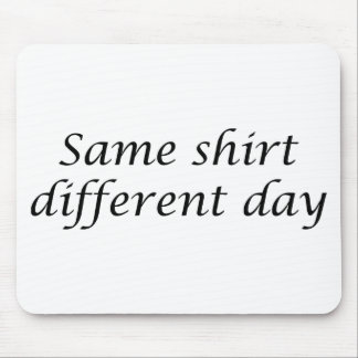 Same Shirt Different Day Mouse Pad