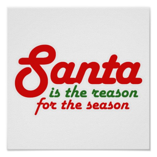 SANTA IS THE REASON FOR THE SEASON -.png Posters