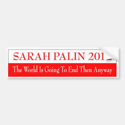 SARAH PALIN 2012 THE WORLD IS GOING TO END THEN BUMPER STICKERS