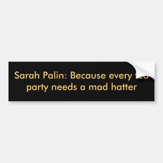 Sarah Palin: Because every tea party needs a ma... Car Bumper Sticker