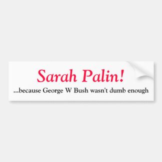 Sarah Palin- because George W Bush wasn t d Bumper Stickers