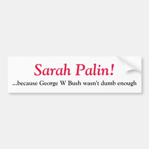 Sarah Palin- because George W Bush wasn't d... Bumper Stickers