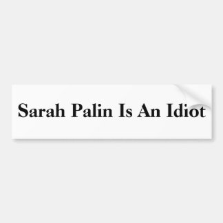 Sarah Palin Is An Idiot Car Bumper Sticker