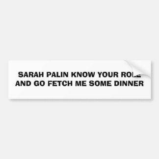 SARAH PALIN KNOW YOUR ROLE AND GO FETCH ME SOME... CAR BUMPER STICKER