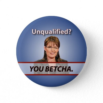 Wasilla Hillbilly Report - Page 4 Sarah_palin_unqualified_you_betcha_button-p145648257067866739t5sj_400