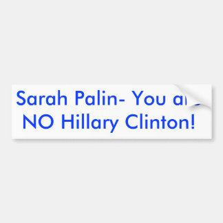¡Sarah Palin- usted no es NINGUNA Hillary Clinton! Pegatina Para Auto