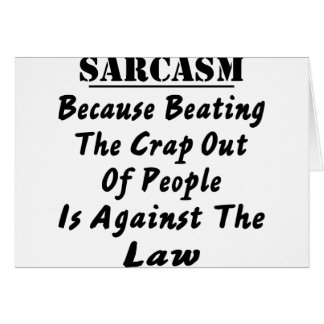Sarcasm Because Beating The Crap Out Of People Is Greeting Cards